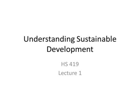 Understanding Sustainable Development HS 419 Lecture 1.