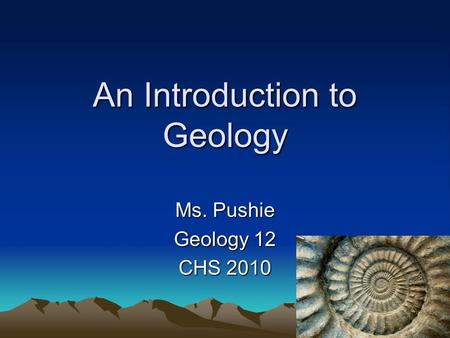 1 An Introduction to Geology Ms. Pushie Geology 12 CHS 2010.