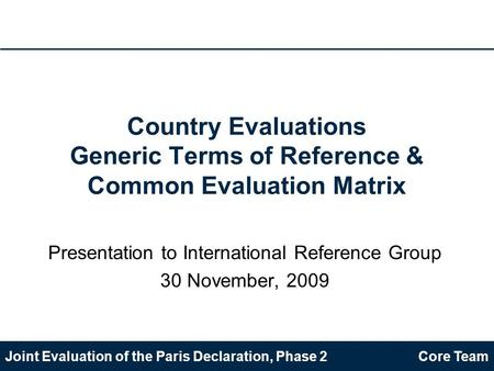 Joint Evaluation of the Paris Declaration, Phase 2Core Team Country Evaluations Generic Terms of Reference & Common Evaluation Matrix Presentation to International.