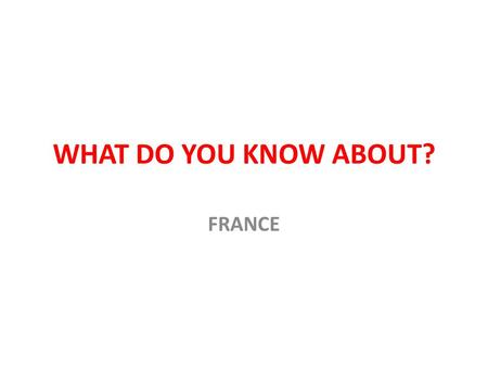 WHAT DO YOU KNOW ABOUT? FRANCE. WHERE IS FRANCE?