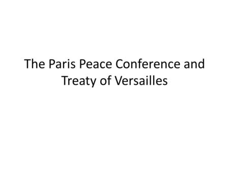 The Paris Peace Conference and Treaty of Versailles.
