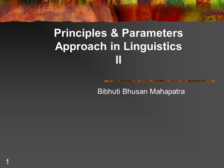 1 Principles & Parameters Approach in Linguistics II Bibhuti Bhusan Mahapatra.