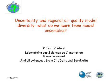 13 / 10 / 2006 Uncertainty and regional air quality model diversity: what do we learn from model ensembles? Robert Vautard Laboratoire des Sciences du.
