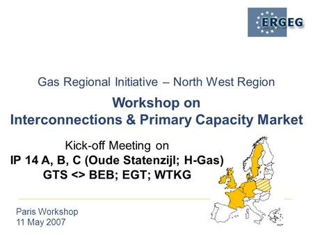 Gas Regional Initiative – North West Region Paris Workshop 11 May 2007 Workshop on Interconnections & Primary Capacity Market Kick-off Meeting on IP 14.