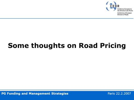 PG Funding and Management Strategies Paris 22.2.2007 Some thoughts on Road Pricing.