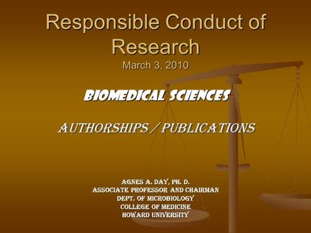 Responsible Conduct of Research March 3, 2010 Biomedical Sciences Authorships / Publications Agnes A. Day, Ph. D. Associate Professor and Chairman Dept.