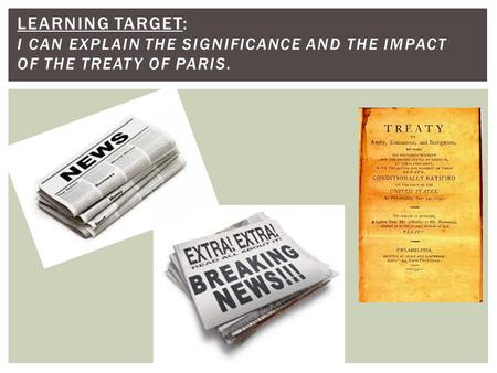 LEARNING TARGET: I CAN EXPLAIN THE SIGNIFICANCE AND THE IMPACT OF THE TREATY OF PARIS.