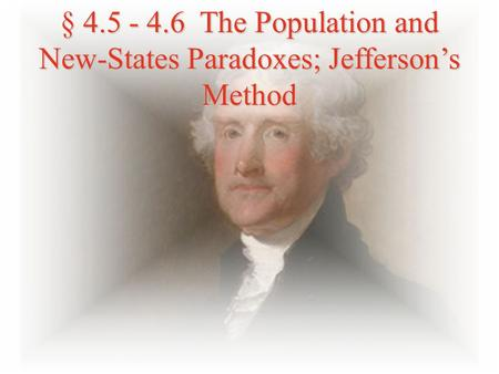§ 4.5 - 4.6 The Population and New-States Paradoxes; Jefferson's Method.