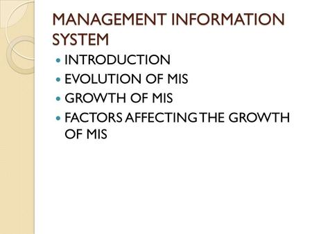 MANAGEMENT INFORMATION SYSTEM INTRODUCTION EVOLUTION OF MIS GROWTH OF MIS FACTORS AFFECTING THE GROWTH OF MIS.