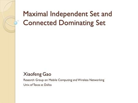 Maximal Independent Set and Connected Dominating Set Xiaofeng Gao Research Group on Mobile Computing and Wireless Networking Univ. of Texas at Dallas.