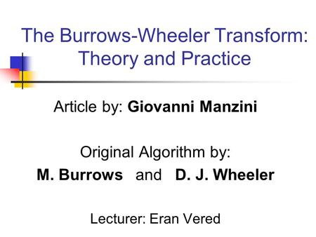 The Burrows-Wheeler Transform: Theory and Practice Article by: Giovanni Manzini Original Algorithm by: M. Burrows and D. J. Wheeler Lecturer: Eran Vered.