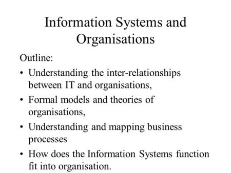 Information Systems and Organisations Outline: Understanding the inter-relationships between IT and organisations, Formal models and theories of organisations,