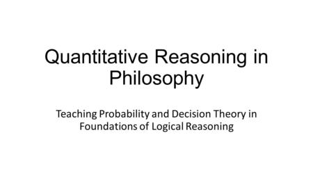 Quantitative Reasoning in Philosophy Teaching Probability and Decision Theory in Foundations of Logical Reasoning.