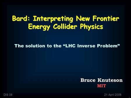 "1 Bard: Interpreting New Frontier Energy Collider Physics Bruce Knuteson MIT DIS 0621 April 2006 The solution to the ""LHC Inverse Problem"""