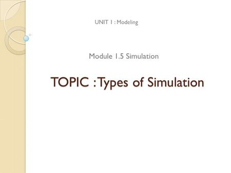 TOPIC : Types of Simulation UNIT 1 : Modeling Module 1.5 Simulation.
