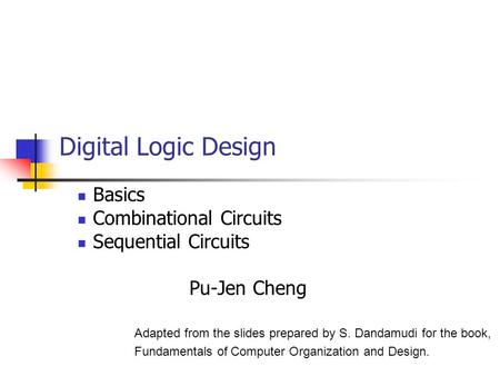 Digital Logic Design Basics Combinational Circuits Sequential Circuits Pu-Jen Cheng Adapted from the slides prepared by S. Dandamudi for the book, Fundamentals.