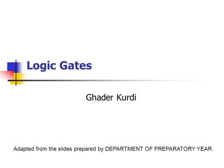Logic Gates Ghader Kurdi Adapted from the slides prepared by DEPARTMENT OF PREPARATORY YEAR.