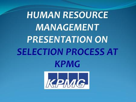 HUMAN RESOURCE MANAGEMENT PRESENTATION ON SELECTION PROCESS AT KPMG.