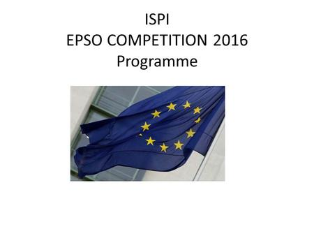 ISPI EPSO COMPETITION 2016 Programme. Day 1 – 17 March The EPSO System and the Pre-Selection – Part I 9.30 - 9.40 Introduction and participant round table.