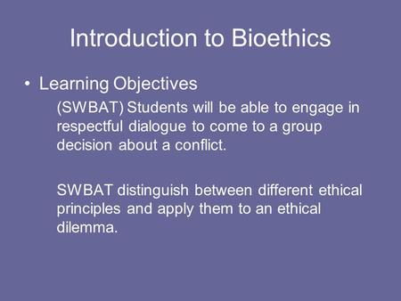 Introduction to Bioethics Learning Objectives (SWBAT) Students will be able to engage in respectful dialogue to come to a group decision about a conflict.