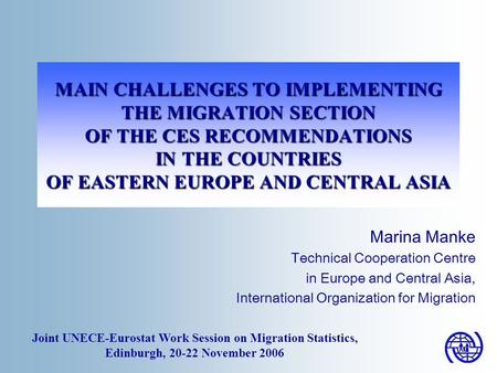 MAIN CHALLENGES TO IMPLEMENTING THE MIGRATION SECTION OF THE CES RECOMMENDATIONS IN THE COUNTRIES OF EASTERN EUROPE AND CENTRAL ASIA Marina Manke Technical.
