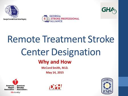 Remote Treatment Stroke Center Designation Why and How McCord Smith, M.D. May 14, 2015.