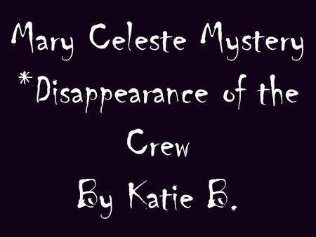 Mary Celeste Mystery *Disappearance of the Crew By Katie B.