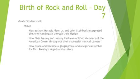 Birth of Rock and Roll – Day 7 Goals: Students will Know: How authors Horatio Alger, Jr. and John Steinbeck interpreted the American Dream through their.