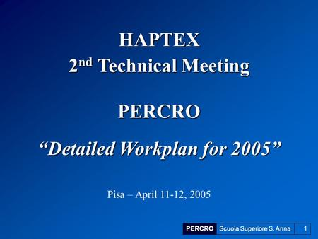 "PERCROScuola Superiore S. Anna1 ""Detailed Workplan for 2005"" Pisa – April 11-12, 2005 HAPTEX 2 nd Technical Meeting PERCRO."