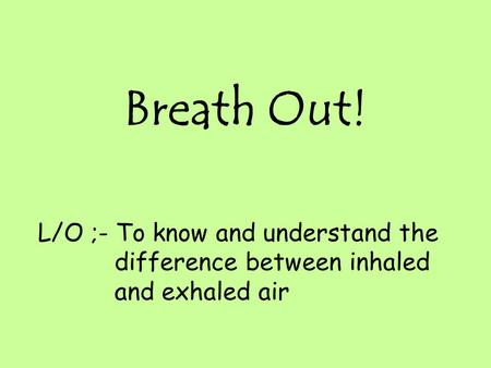 Breath Out! L/O ;- To know and understand the difference between inhaled and exhaled air.