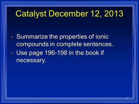 1 Catalyst December 12, 2013 Summarize the properties of ionic compounds in complete sentences. Use page 196-198 in the book if necessary.