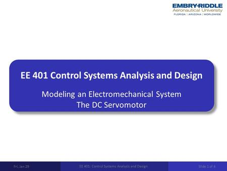 EE 401 Control Systems Analysis and Design Modeling an Electromechanical System The DC Servomotor Fri, Jan 29 EE 401: Control Systems Analysis and Design.