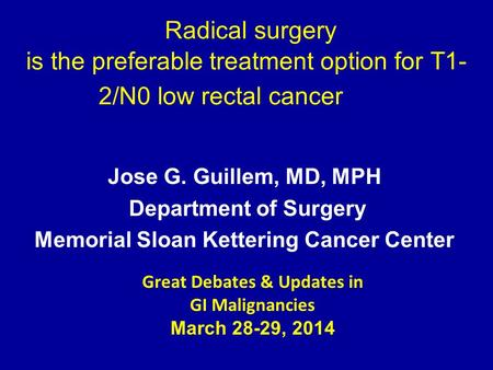 Radical surgery is the preferable treatment option for T1- 2/N0 low rectal cancer Jose G. Guillem, MD, MPH Department of Surgery Memorial Sloan Kettering.