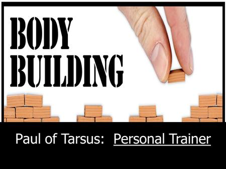 "Paul of Tarsus: Personal Trainer. Romans 12: 4-6 4 ""Just as each of us has one body with many members, and these members do not all have the same."
