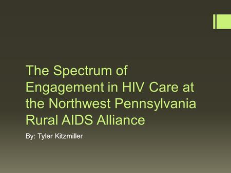 The Spectrum of Engagement in HIV Care at the Northwest Pennsylvania Rural AIDS Alliance By: Tyler Kitzmiller.