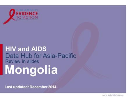 Www.aidsdatahub.org HIV and AIDS Data Hub for Asia-Pacific Review in slides Mongolia Last updated: December 2014.
