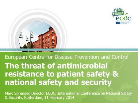 The threat of antimicrobial resistance to patient safety & national safety and security European Centre for Disease Prevention and Control Marc Sprenger,