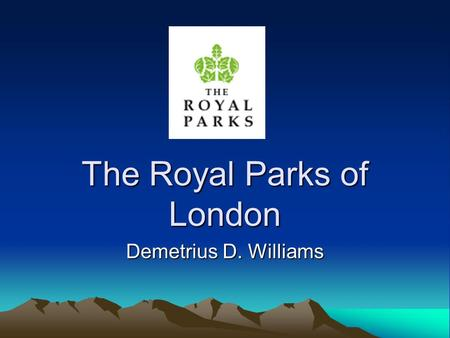 The Royal Parks of London Demetrius D. Williams. History of Parks 8 Parks Originally owned by British Monarchy Funded and Managed by Department of Culture,
