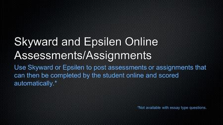 Skyward and Epsilen Online Assessments/Assignments Use Skyward or Epsilen to post assessments or assignments that can then be completed by the student.
