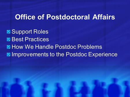Office of Postdoctoral Affairs Support Roles Best Practices How We Handle Postdoc Problems Improvements to the Postdoc Experience.