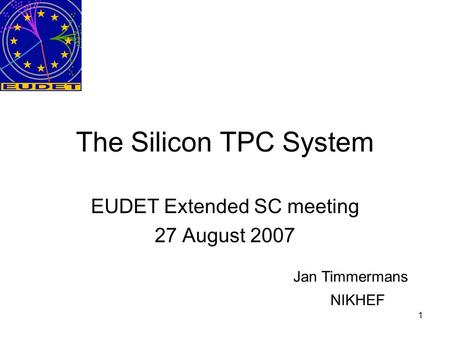 1 The Silicon TPC System EUDET Extended SC meeting 27 August 2007 Jan Timmermans NIKHEF.