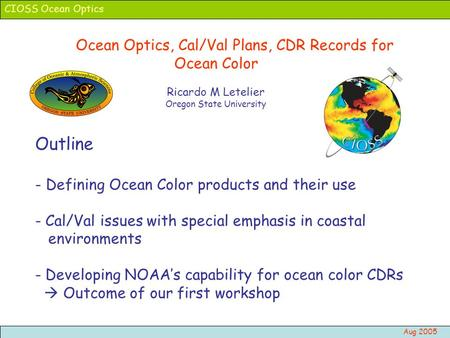 CIOSS Ocean Optics Aug 2005 Ocean Optics, Cal/Val Plans, CDR Records for Ocean Color Ricardo M Letelier Oregon State University Outline - Defining Ocean.
