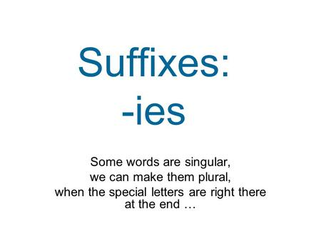 Suffixes: -ies Some words are singular, we can make them plural, when the special letters are right there at the end …