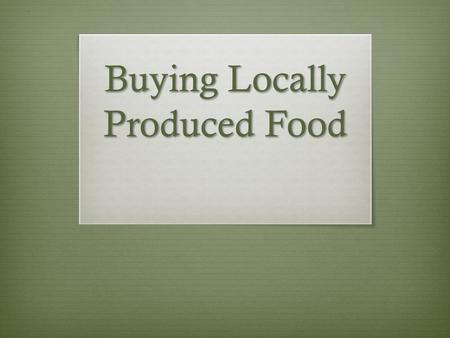 Buying Locally Produced Food. Why?  Local Economy  Environmental Sustainability  Health.