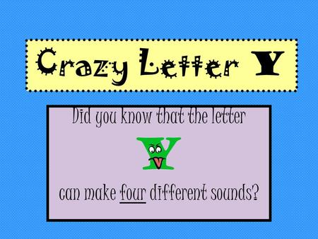 Crazy Letter Y Did you know that the letter Y can make four different sounds?