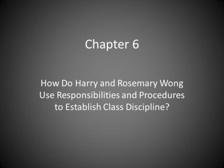 Chapter 6 How Do Harry and Rosemary Wong Use Responsibilities and Procedures to Establish Class Discipline?