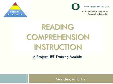 READING COMPREHENSION INSTRUCTION A Project LIFT Training Module 1 CORE - Center at Oregon for Research in Education Module 6 – Part 2.