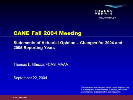 © 2004 Towers Perrin September 22, 2004 Thomas L. Ghezzi, FCAS, MAAA CANE Fall 2004 Meeting Statements of Actuarial Opinion – Changes for 2004 and 2005.
