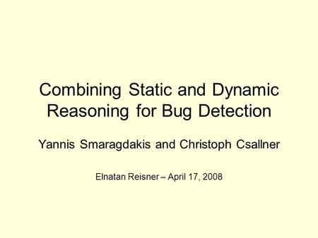 Combining Static and Dynamic Reasoning for Bug Detection Yannis Smaragdakis and Christoph Csallner Elnatan Reisner – April 17, 2008.