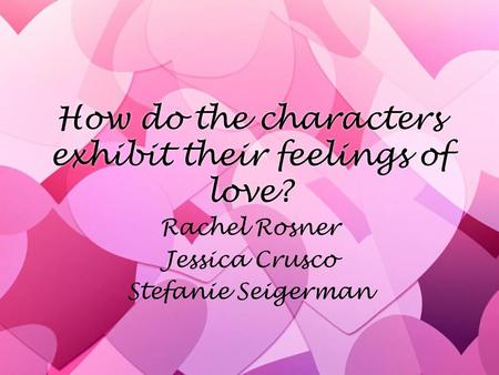 How do the characters exhibit their feelings of love? Rachel Rosner Jessica Crusco Stefanie Seigerman Rachel Rosner Jessica Crusco Stefanie Seigerman.